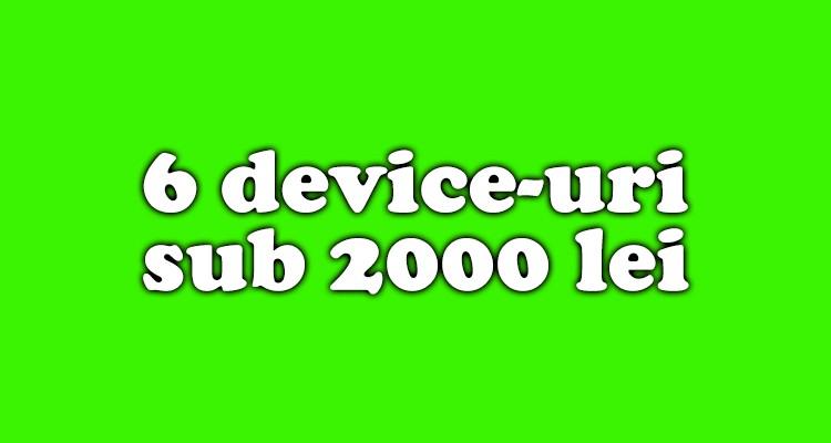 6 deviceuri sub 2000 lei