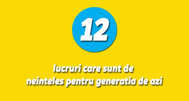 12 lucruri care sunt de neinteles pentru generatia de azi